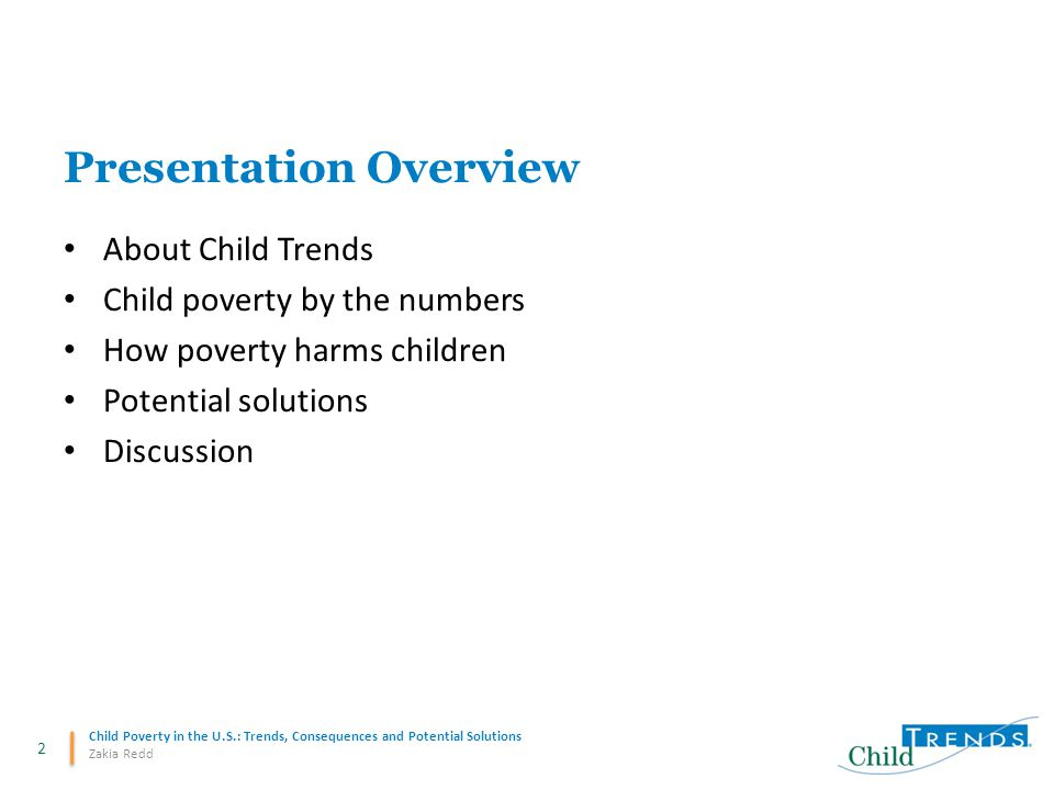 2 Child Poverty in the U.S.: Trends, Consequences and Potential Solutions Zakia Redd Presentation Overview About Child Trends Child poverty by the numbers How poverty harms children Potential solutions Discussion