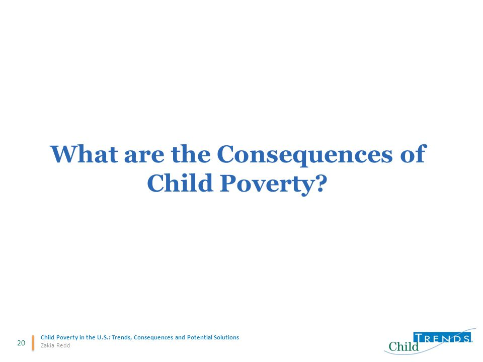 20 Child Poverty in the U.S.: Trends, Consequences and Potential Solutions Zakia Redd What are the Consequences of Child Poverty