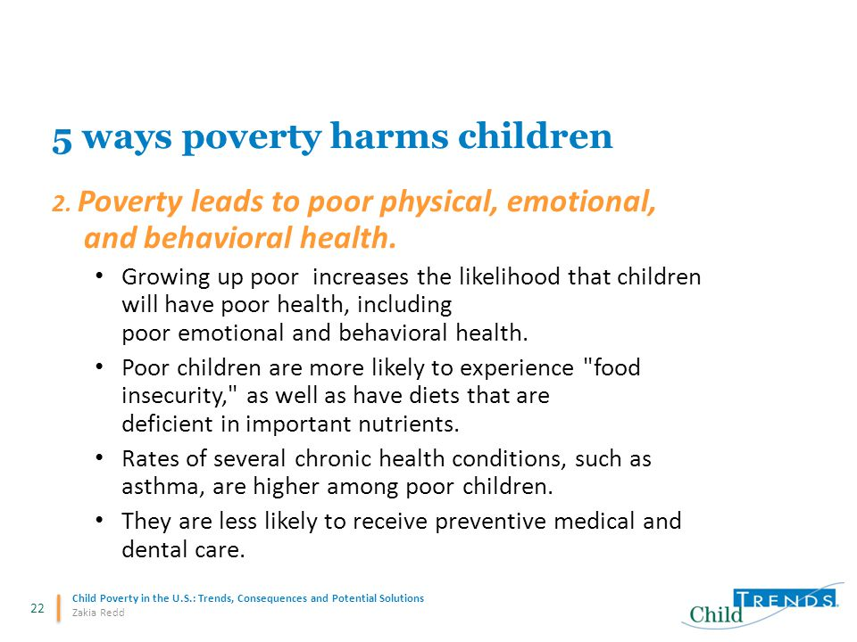 22 Child Poverty in the U.S.: Trends, Consequences and Potential Solutions Zakia Redd 5 ways poverty harms children 2. Poverty leads to poor physical,