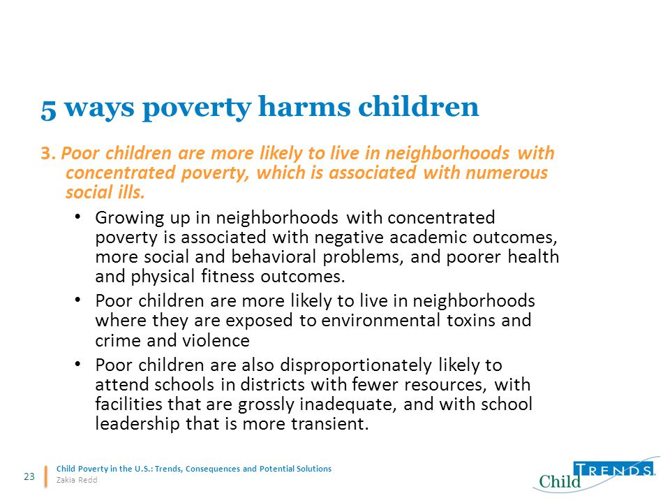 23 Child Poverty in the U.S.: Trends, Consequences and Potential Solutions Zakia Redd 5 ways poverty harms children 3. Poor children are more likely t