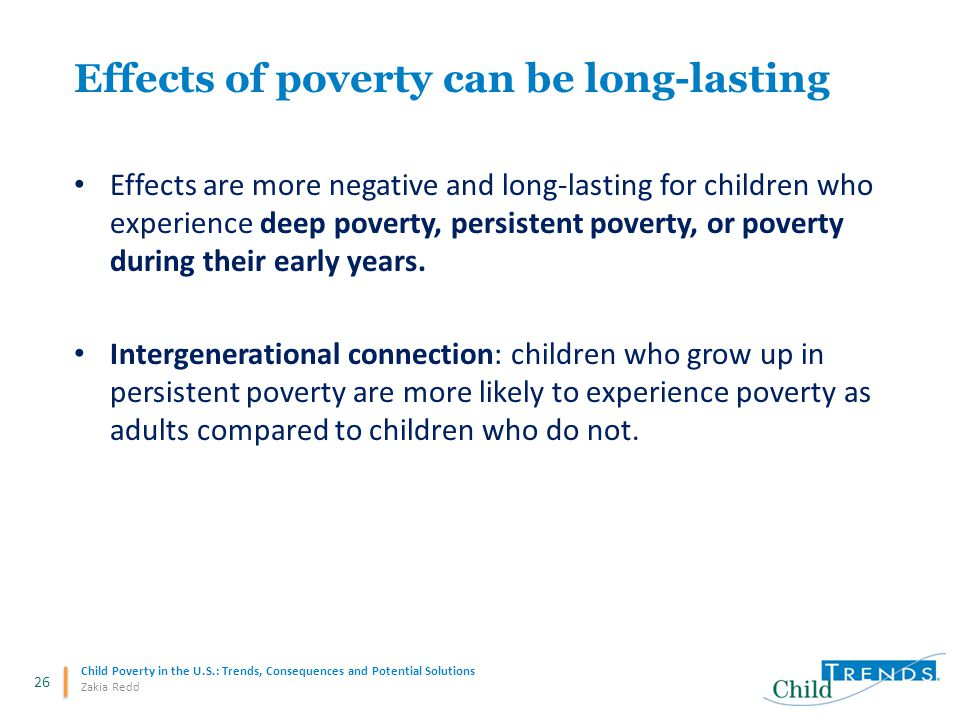 26 Child Poverty in the U.S.: Trends, Consequences and Potential Solutions Zakia Redd Effects are more negative and long-lasting for children who experience deep poverty, persistent poverty, or poverty during their early years.