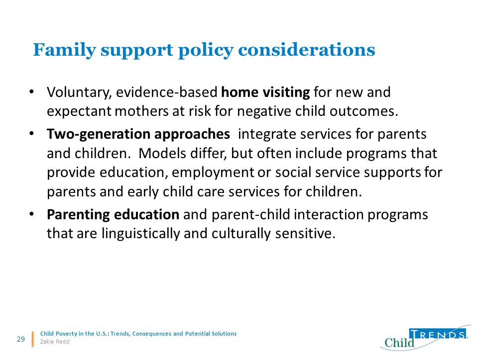 29 Child Poverty in the U.S.: Trends, Consequences and Potential Solutions Zakia Redd Family support policy considerations Voluntary, evidence-based h