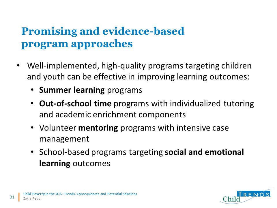 31 Child Poverty in the U.S.: Trends, Consequences and Potential Solutions Zakia Redd Promising and evidence-based program approaches Well-implemented, high-quality programs targeting children and youth can be effective in improving learning outcomes: Summer learning programs Out-of-school time programs with individualized tutoring and academic enrichment components Volunteer mentoring programs with intensive case management School-based programs targeting social and emotional learning outcomes
