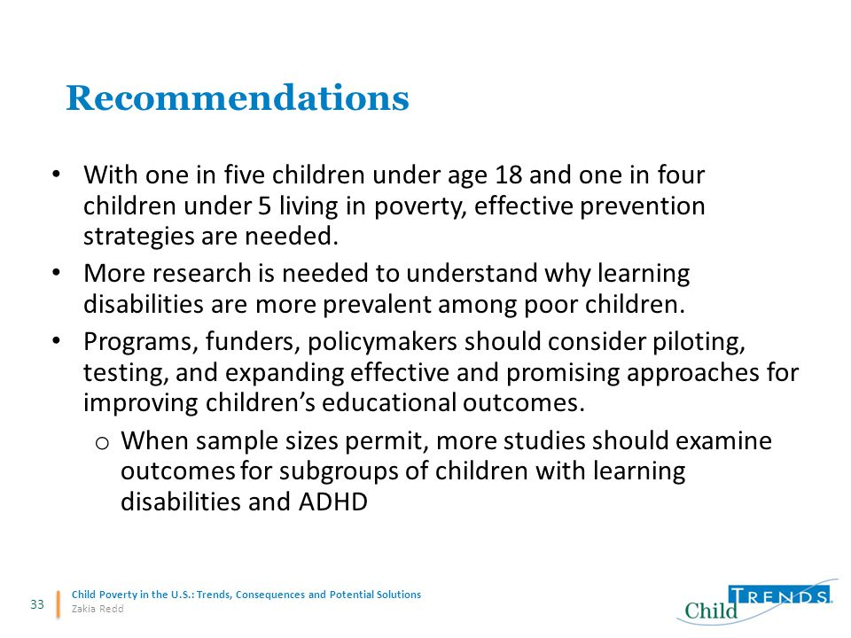 33 Child Poverty in the U.S.: Trends, Consequences and Potential Solutions Zakia Redd Recommendations With one in five children under age 18 and one in four children under 5 living in poverty, effective prevention strategies are needed.