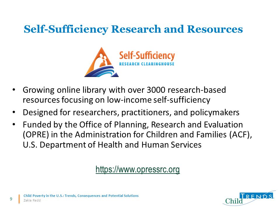 9 Child Poverty in the U.S.: Trends, Consequences and Potential Solutions Zakia Redd Self-Sufficiency Research and Resources Growing online library with over 3000 research-based resources focusing on low-income self-sufficiency Designed for researchers, practitioners, and policymakers Funded by the Office of Planning, Research and Evaluation (OPRE) in the Administration for Children and Families (ACF), U.S.