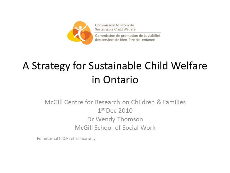 Today's presentation Introducing the Commission Child welfare in Ontario Today A vision for sustainability What needs to Change A Four tiered strategy