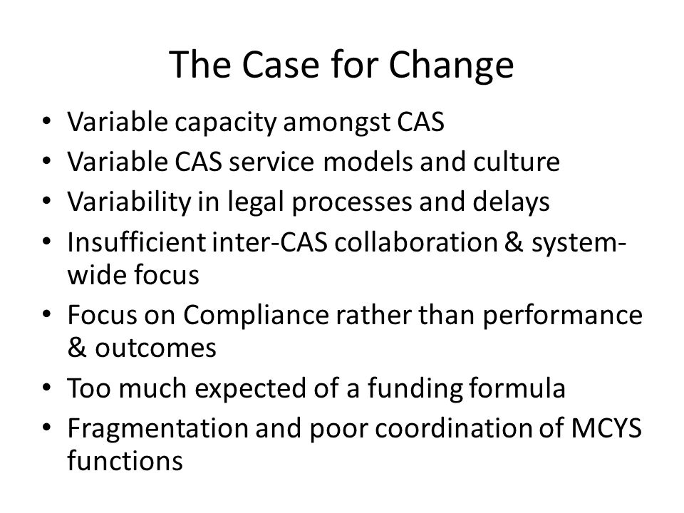 The Case for Change Variable capacity amongst CAS Variable CAS service models and culture Variability in legal processes and delays Insufficient inter-CAS collaboration & system- wide focus Focus on Compliance rather than performance & outcomes Too much expected of a funding formula Fragmentation and poor coordination of MCYS functions