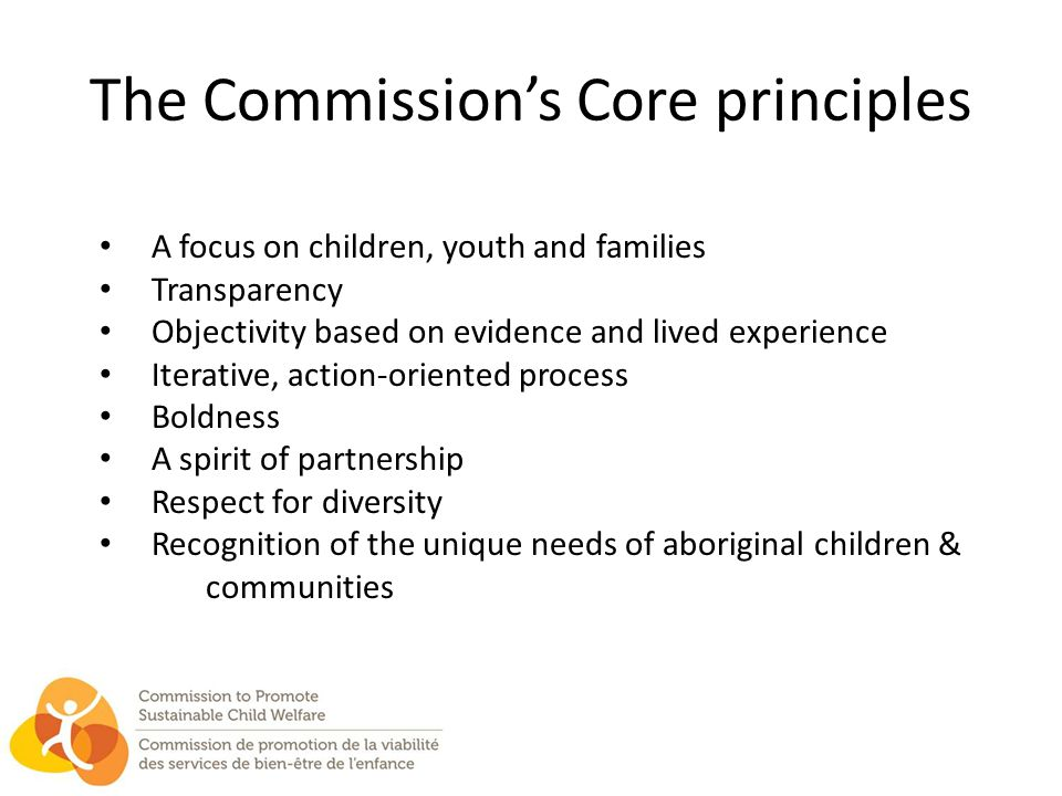 The Commission's Core principles A focus on children, youth and families Transparency Objectivity based on evidence and lived experience Iterative, action-oriented process Boldness A spirit of partnership Respect for diversity Recognition of the unique needs of aboriginal children & communities