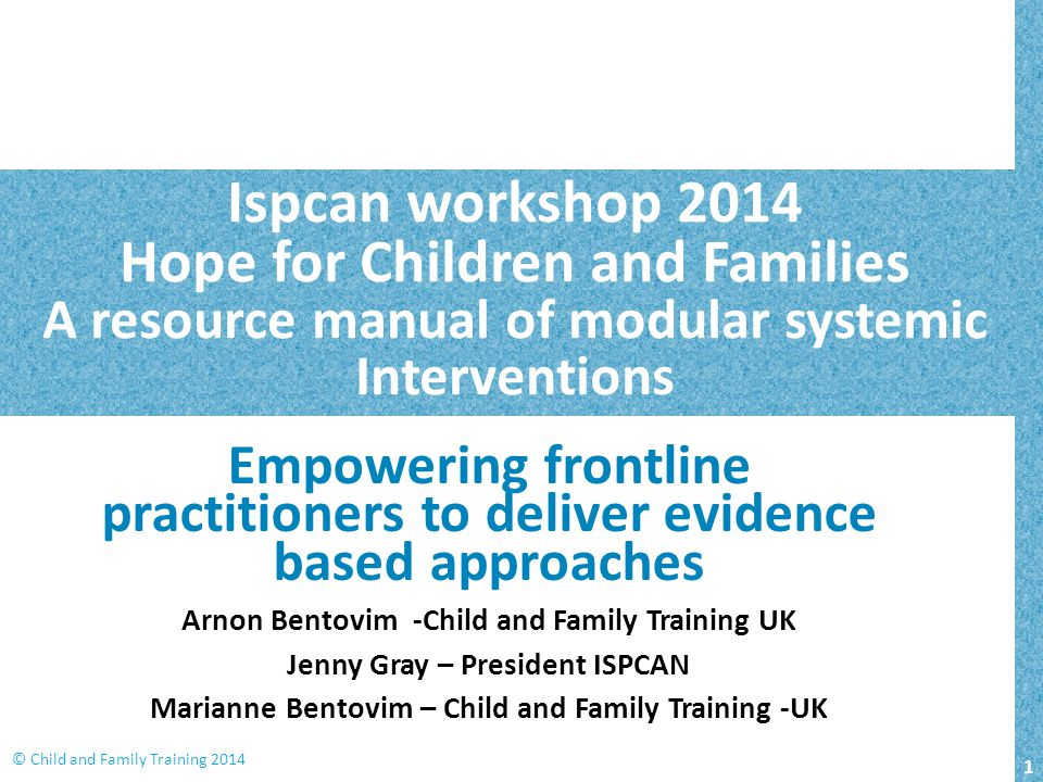 1 © Child and Family Training 2014 Ispcan workshop 2014 Hope for Children and Families A resource manual of modular systemic Interventions Empowering frontline practitioners to deliver evidence based approaches Arnon Bentovim -Child and Family Training UK Jenny Gray – President ISPCAN Marianne Bentovim – Child and Family Training -UK