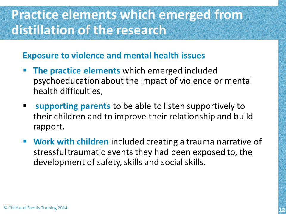 12 © Child and Family Training 2014 Practice elements which emerged from distillation of the research Exposure to violence and mental health issues 