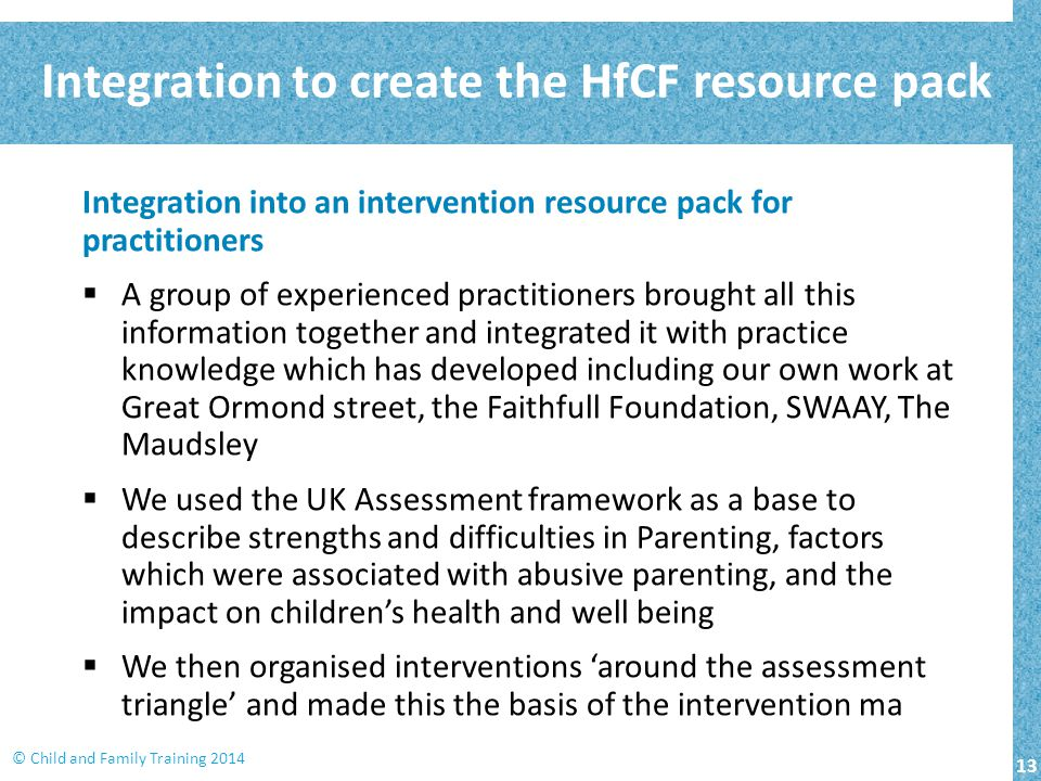 13 © Child and Family Training 2014 Integration to create the HfCF resource pack Integration into an intervention resource pack for practitioners  A