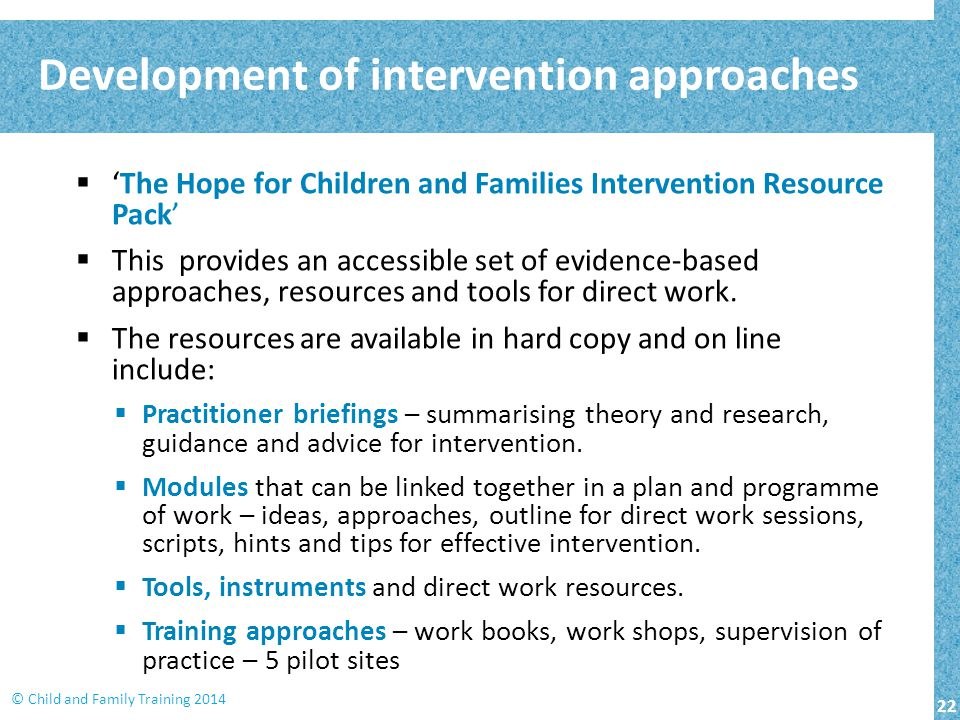 22 © Child and Family Training 2014 Development of intervention approaches  'The Hope for Children and Families Intervention Resource Pack'  This provides an accessible set of evidence-based approaches, resources and tools for direct work.