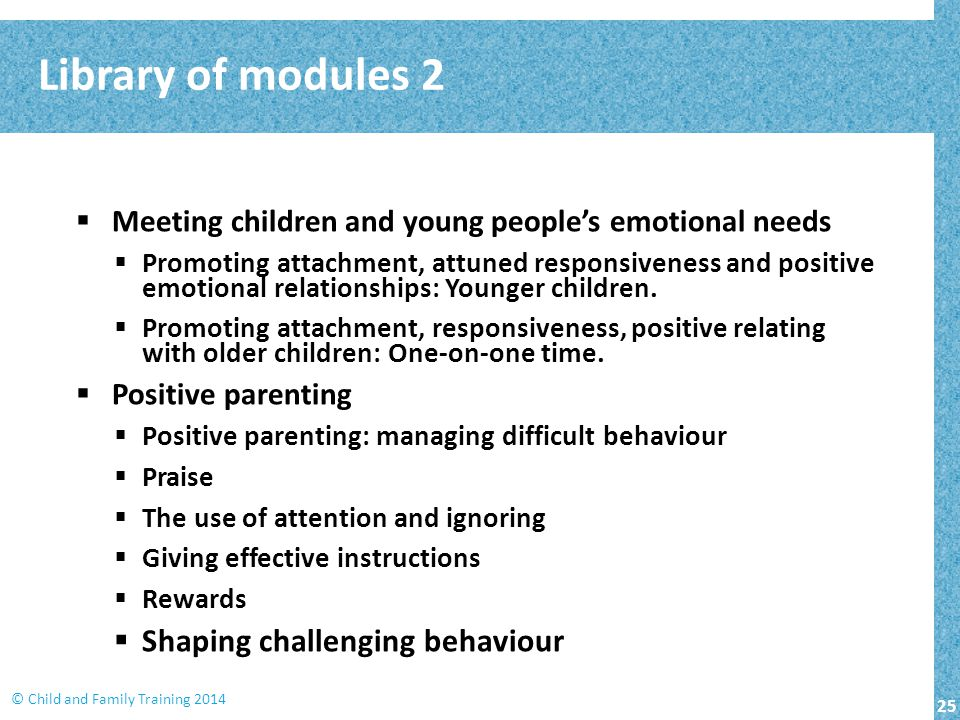 25 © Child and Family Training 2014  Meeting children and young people's emotional needs  Promoting attachment, attuned responsiveness and positive emotional relationships: Younger children.