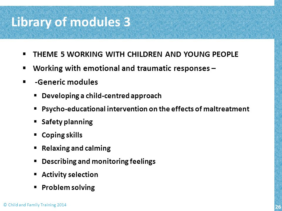 26 © Child and Family Training 2014  THEME 5 WORKING WITH CHILDREN AND YOUNG PEOPLE  Working with emotional and traumatic responses –  -Generic modules  Developing a child-centred approach  Psycho-educational intervention on the effects of maltreatment  Safety planning  Coping skills  Relaxing and calming  Describing and monitoring feelings  Activity selection  Problem solving Library of modules 3
