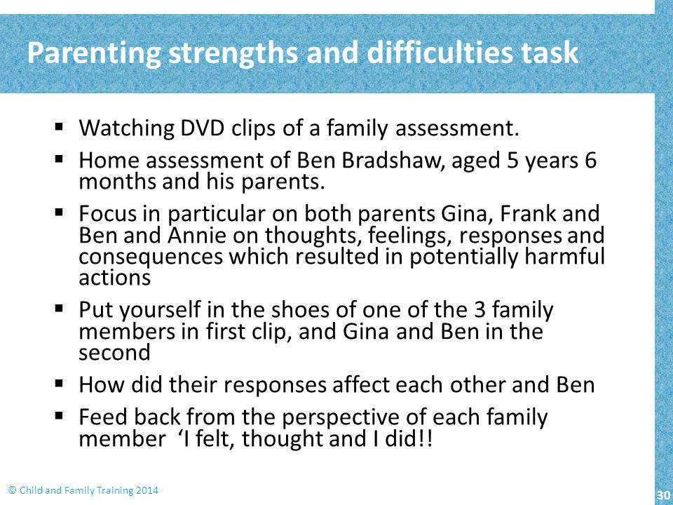 30 © Child and Family Training 2014  Watching DVD clips of a family assessment.  Home assessment of Ben Bradshaw, aged 5 years 6 months and his pare