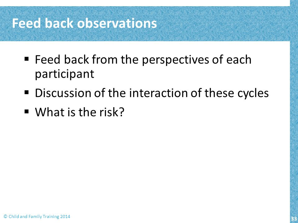 33 © Child and Family Training 2014  Feed back from the perspectives of each participant  Discussion of the interaction of these cycles  What is the risk.