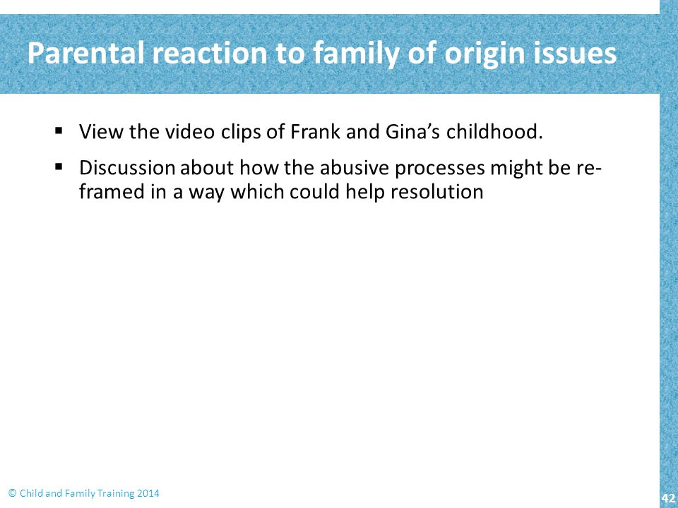 42 © Child and Family Training 2014  View the video clips of Frank and Gina's childhood.  Discussion about how the abusive processes might be re- fr