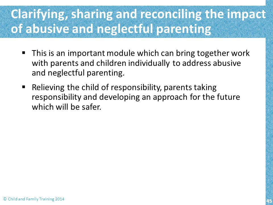45 © Child and Family Training 2014  This is an important module which can bring together work with parents and children individually to address abusive and neglectful parenting.