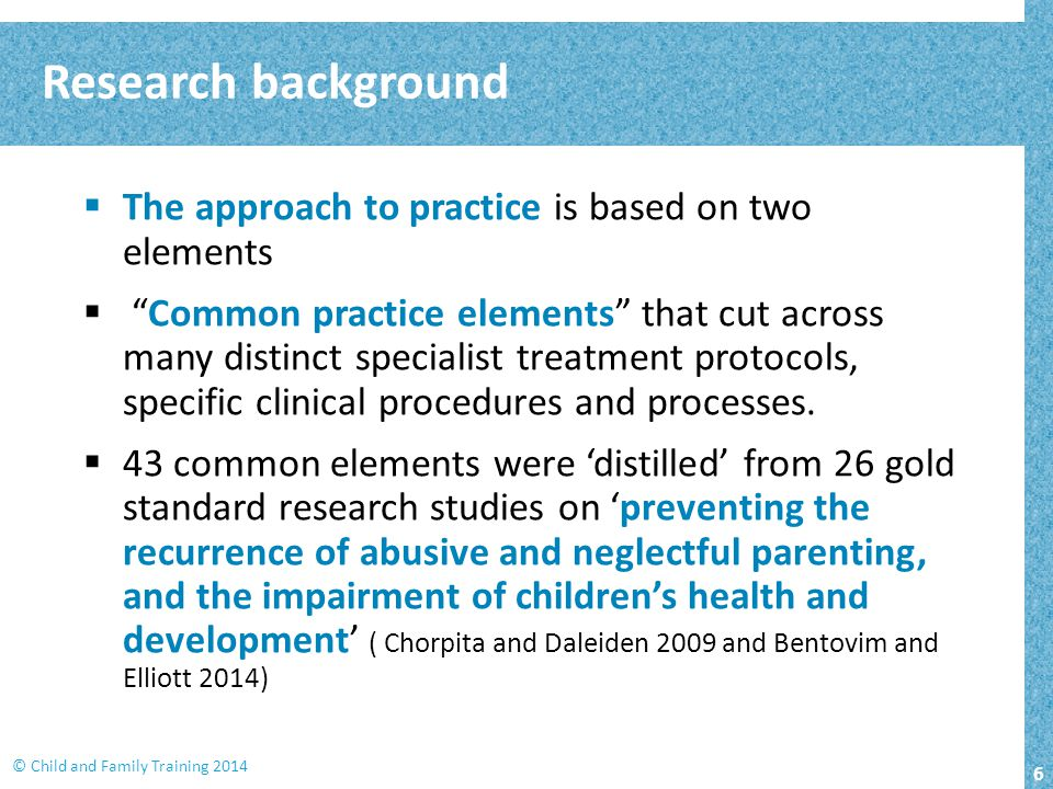 "6 © Child and Family Training 2014 Research background  The approach to practice is based on two elements  ""Common practice elements"" that cut acros"