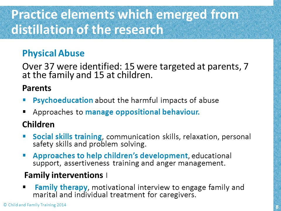 8 © Child and Family Training 2014 Practice elements which emerged from distillation of the research Physical Abuse Over 37 were identified: 15 were targeted at parents, 7 at the family and 15 at children.
