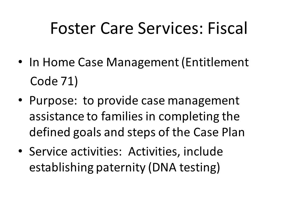 Foster Care Services: Fiscal In Home Case Management (Entitlement Code 71) Purpose: to provide case management assistance to families in completing th