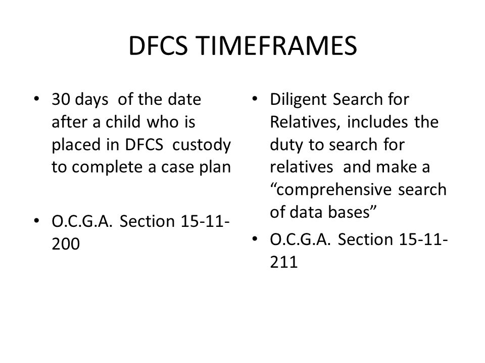 DFCS TIMEFRAMES 30 days of the date after a child who is placed in DFCS custody to complete a case plan O.C.G.A.
