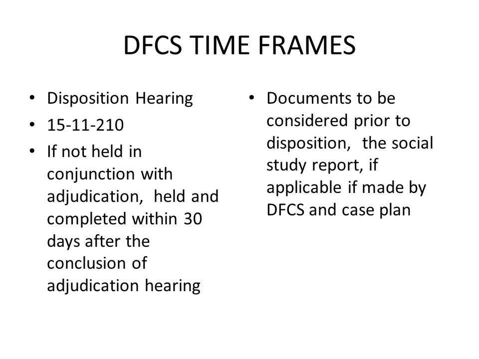 DFCS TIME FRAMES Disposition Hearing 15-11-210 If not held in conjunction with adjudication, held and completed within 30 days after the conclusion of
