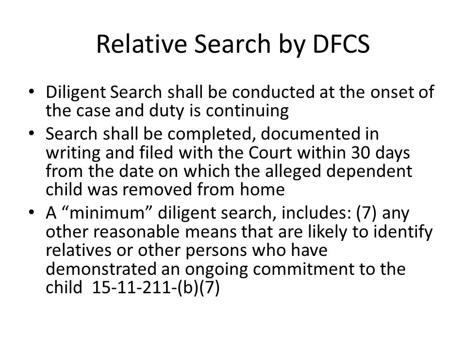 Relative Search by DFCS Diligent Search shall be conducted at the onset of the case and duty is continuing Search shall be completed, documented in writing and filed with the Court within 30 days from the date on which the alleged dependent child was removed from home A minimum diligent search, includes: (7) any other reasonable means that are likely to identify relatives or other persons who have demonstrated an ongoing commitment to the child 15-11-211-(b)(7)