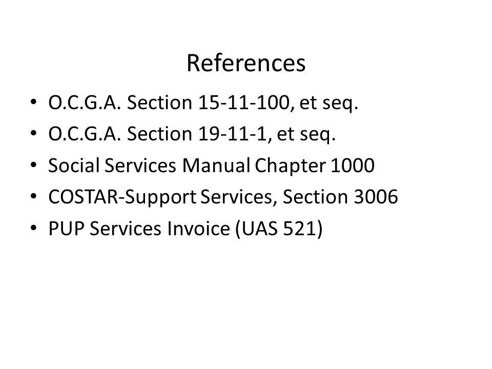 References O.C.G.A. Section 15-11-100, et seq. O.C.G.A. Section 19-11-1, et seq. Social Services Manual Chapter 1000 COSTAR-Support Services, Section