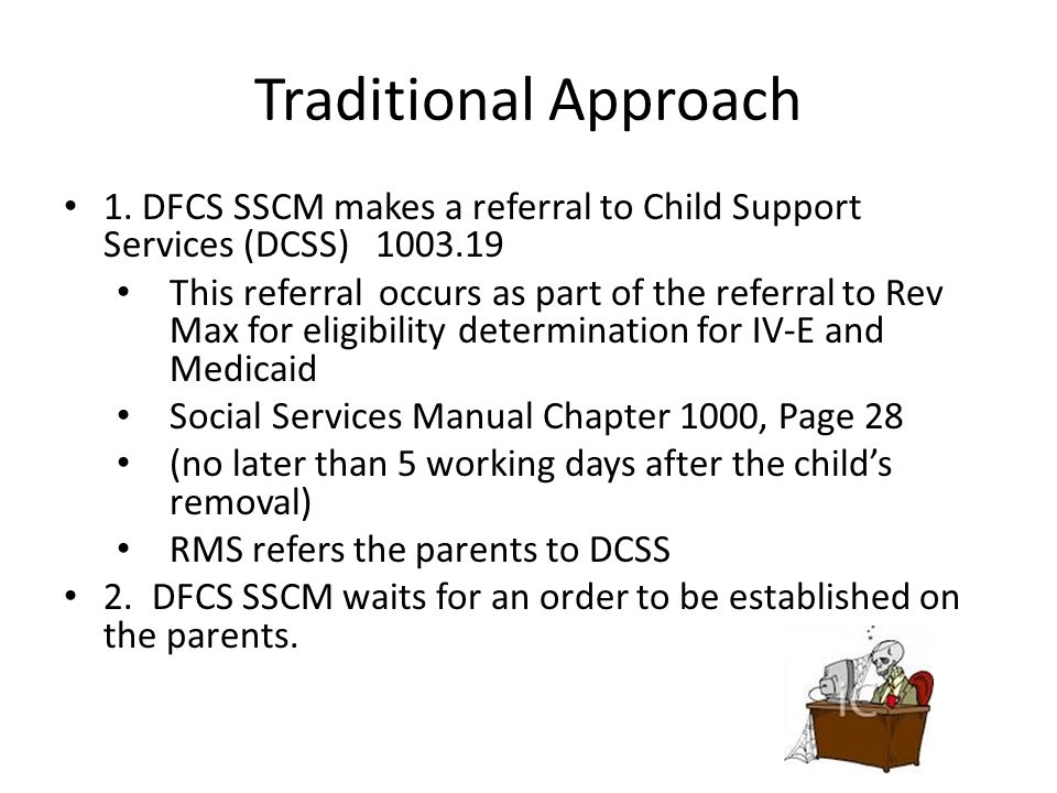 Traditional Approach 1. DFCS SSCM makes a referral to Child Support Services (DCSS) 1003.19 This referral occurs as part of the referral to Rev Max fo