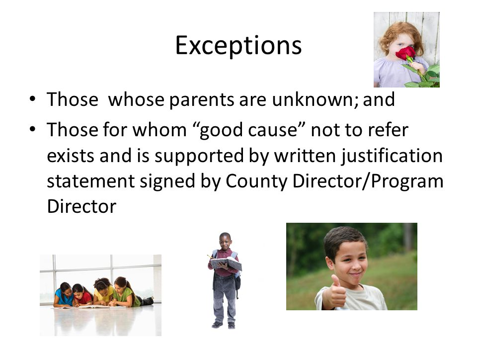 Exceptions Those whose parents are unknown; and Those for whom good cause not to refer exists and is supported by written justification statement signed by County Director/Program Director