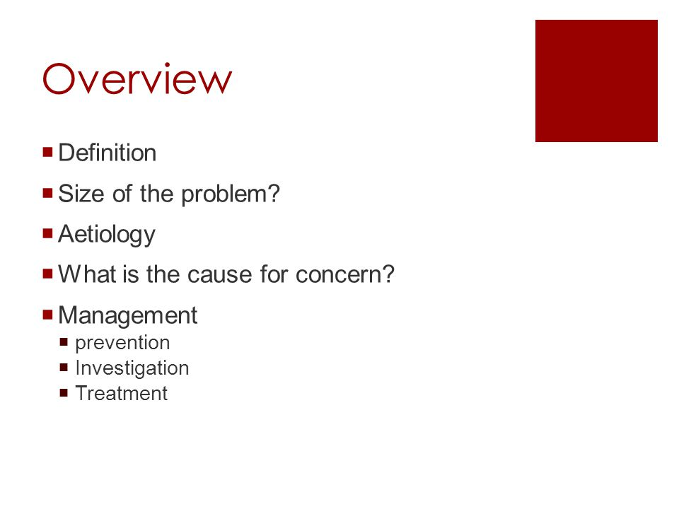 Overview  Definition  Size of the problem?  Aetiology  What is the cause for concern?  Management  prevention  Investigation  Treatment