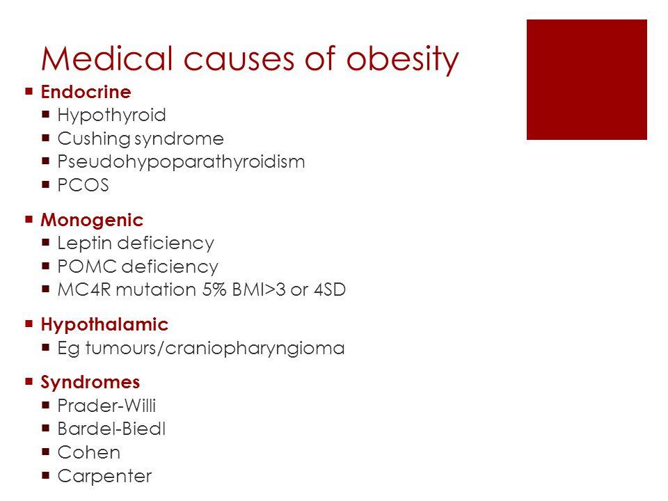Medical causes of obesity  Endocrine  Hypothyroid  Cushing syndrome  Pseudohypoparathyroidism  PCOS  Monogenic  Leptin deficiency  POMC defici