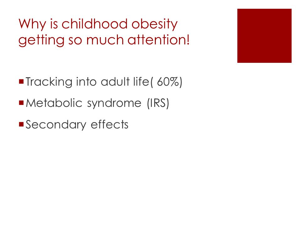 Why is childhood obesity getting so much attention!  Tracking into adult life( 60%)  Metabolic syndrome (IRS)  Secondary effects