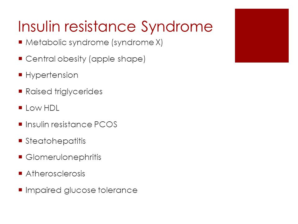 Insulin resistance Syndrome  Metabolic syndrome (syndrome X)  Central obesity (apple shape)  Hypertension  Raised triglycerides  Low HDL  Insuli