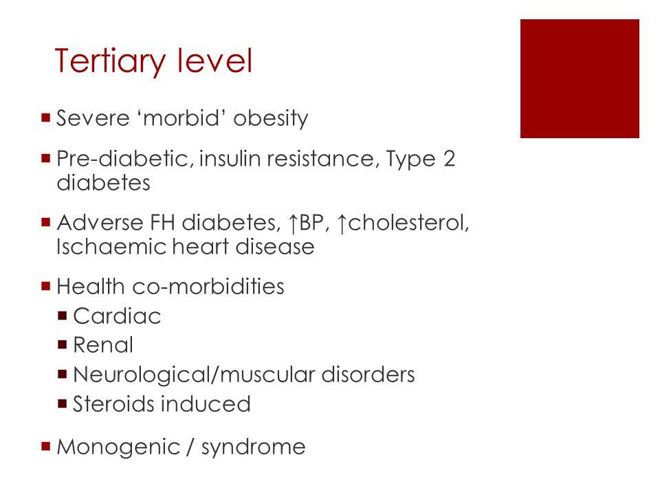 Tertiary level  Severe 'morbid' obesity  Pre-diabetic, insulin resistance, Type 2 diabetes  Adverse FH diabetes, ↑BP, ↑cholesterol, Ischaemic heart