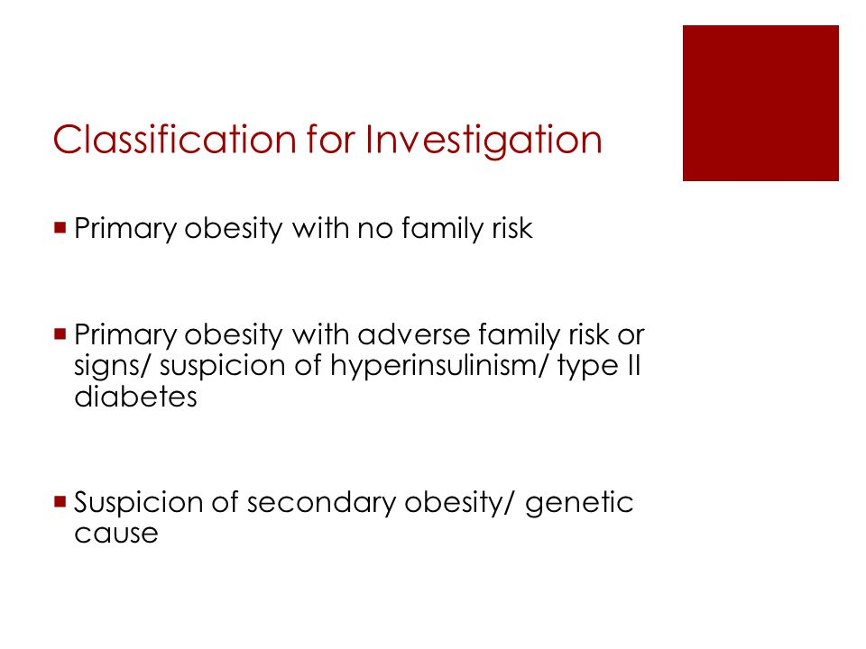 Classification for Investigation  Primary obesity with no family risk  Primary obesity with adverse family risk or signs/ suspicion of hyperinsulini