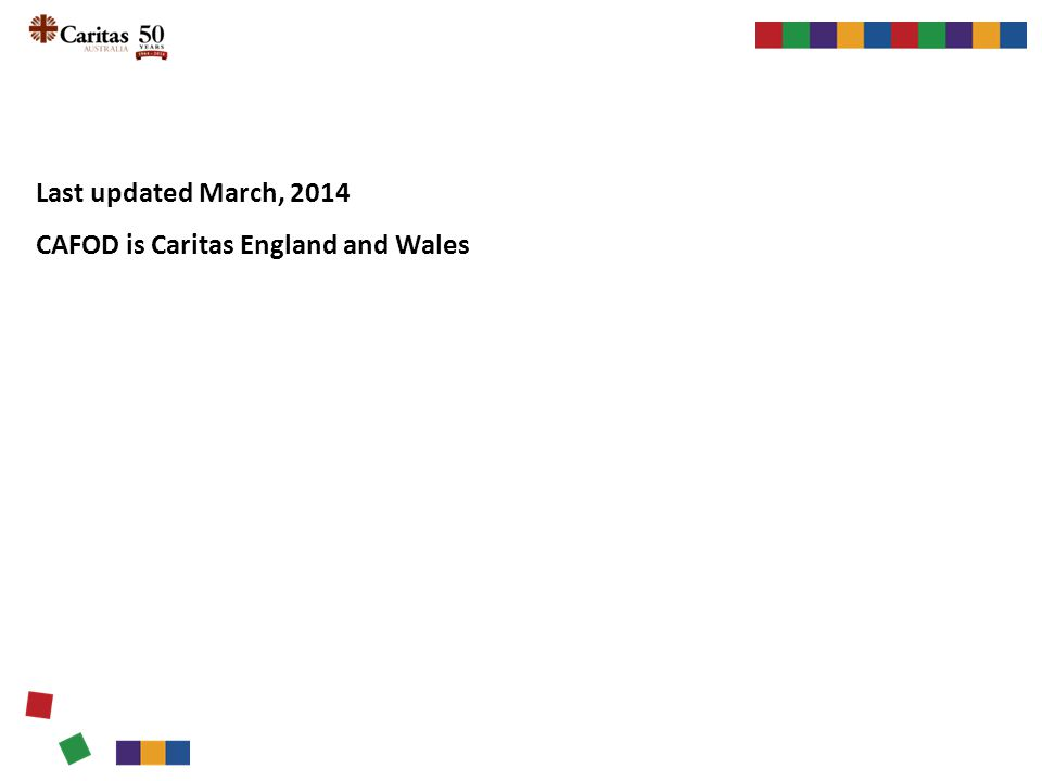 Last updated March, 2014 CAFOD is Caritas England and Wales