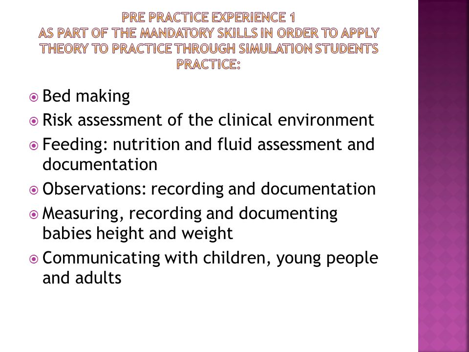  Bed making  Risk assessment of the clinical environment  Feeding: nutrition and fluid assessment and documentation  Observations: recording and documentation  Measuring, recording and documenting babies height and weight  Communicating with children, young people and adults