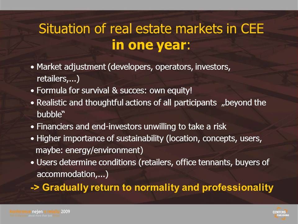 Situation of real estate markets in CEE in one year: Market adjustment (developers, operators, investors, retailers,...) Formula for survival & succes: own equity.