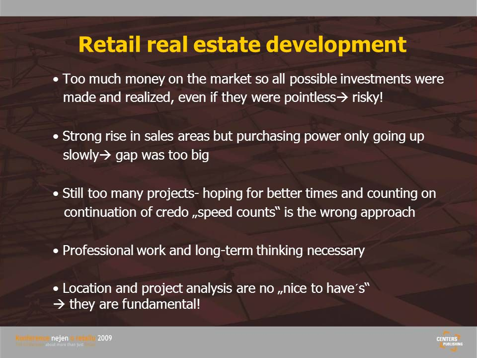 Retail real estate development Too much money on the market so all possible investments were made and realized, even if they were pointless  risky.