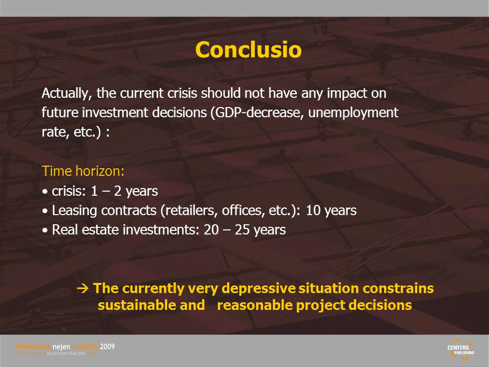 Conclusio Actually, the current crisis should not have any impact on future investment decisions (GDP-decrease, unemployment rate, etc.) : Time horizon: crisis: 1 – 2 years Leasing contracts (retailers, offices, etc.): 10 years Real estate investments: 20 – 25 years  The currently very depressive situation constrains sustainable and reasonable project decisions