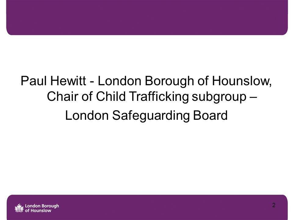 Paul Hewitt - London Borough of Hounslow, Chair of Child Trafficking subgroup – London Safeguarding Board 2