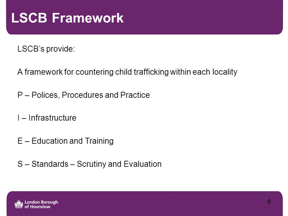 Policies, Procedures & Practice The LSCB has a particular responsibility to ensure that Policies, Procedures and Practice are integrated in relation to vulnerable groups of children (e.g.