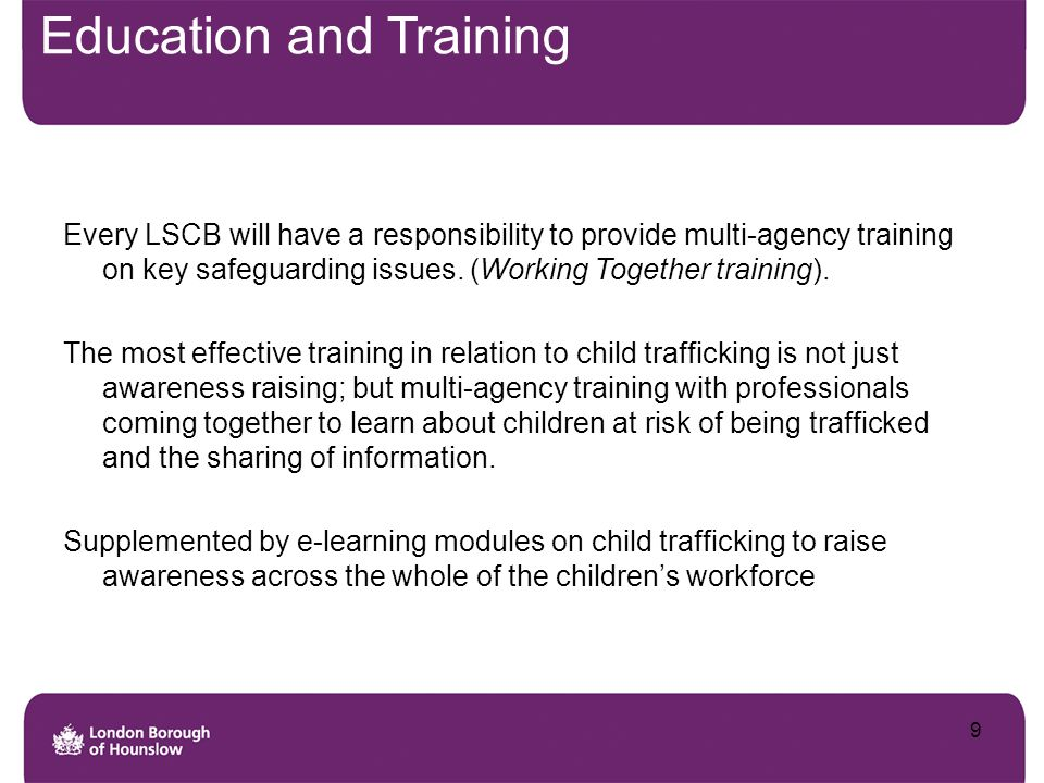 Education and Training Every LSCB will have a responsibility to provide multi-agency training on key safeguarding issues. (Working Together training).