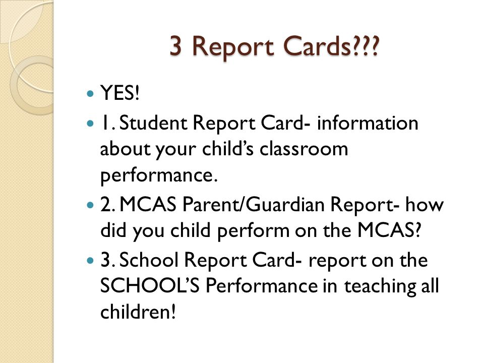 3 Report Cards??? YES! 1. Student Report Card- information about your child's classroom performance. 2. MCAS Parent/Guardian Report- how did you child