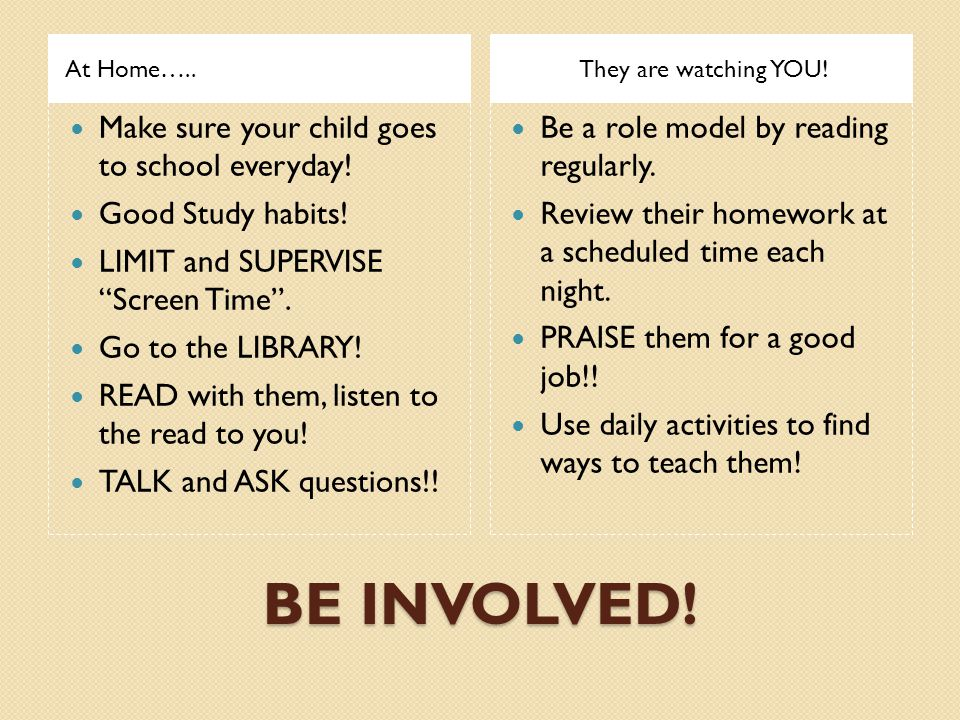 "BE INVOLVED! At Home…..They are watching YOU! Make sure your child goes to school everyday! Good Study habits! LIMIT and SUPERVISE ""Screen Time"". Go t"