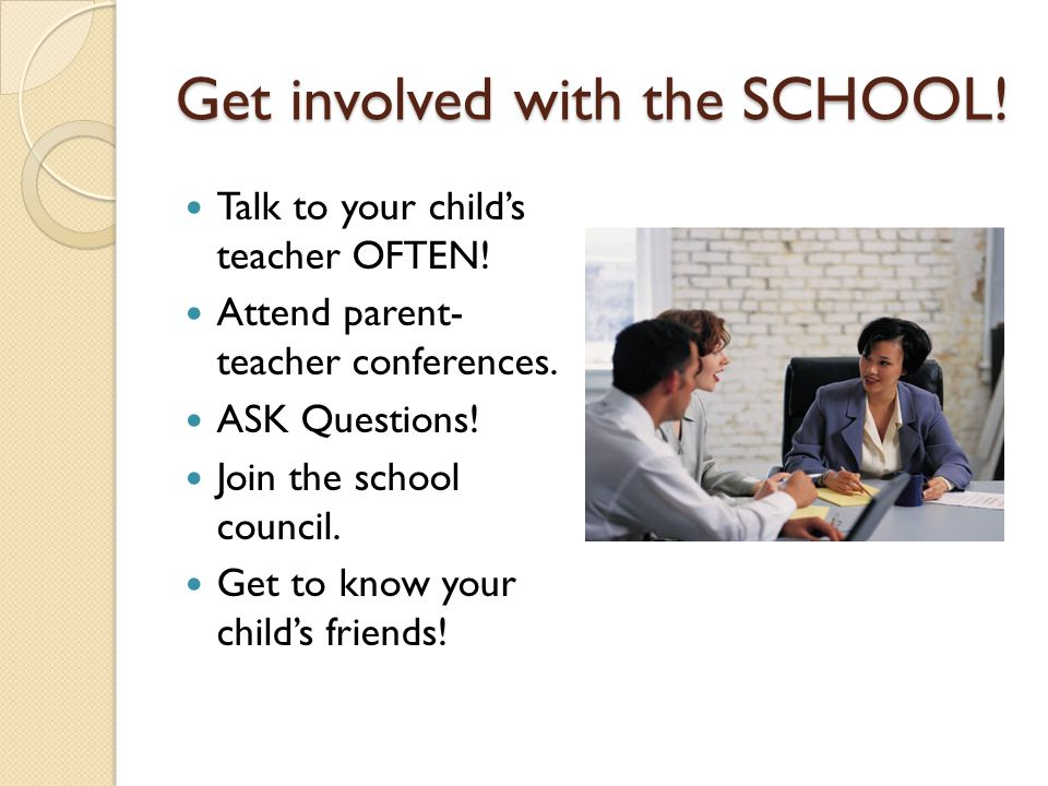 Get involved with the SCHOOL! Talk to your child's teacher OFTEN! Attend parent- teacher conferences. ASK Questions! Join the school council. Get to k