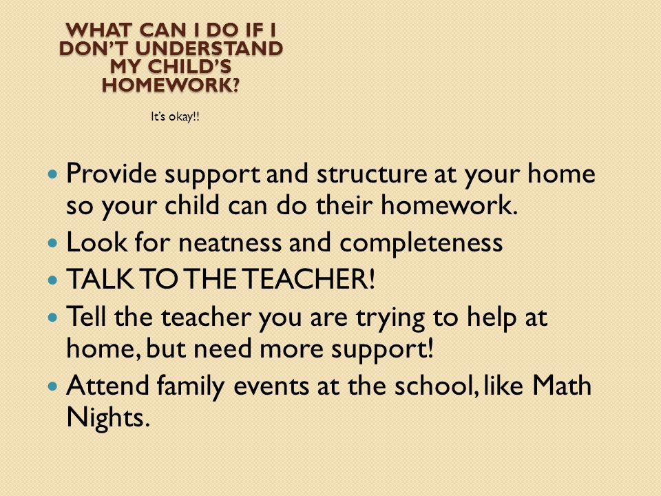 WHAT CAN I DO IF I DON'T UNDERSTAND MY CHILD'S HOMEWORK? It's okay!! Provide support and structure at your home so your child can do their homework. L