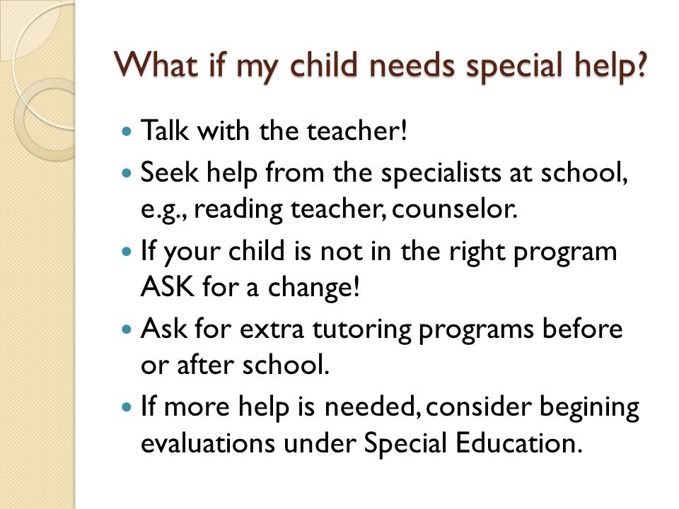What if my child needs special help? Talk with the teacher! Seek help from the specialists at school, e.g., reading teacher, counselor. If your child